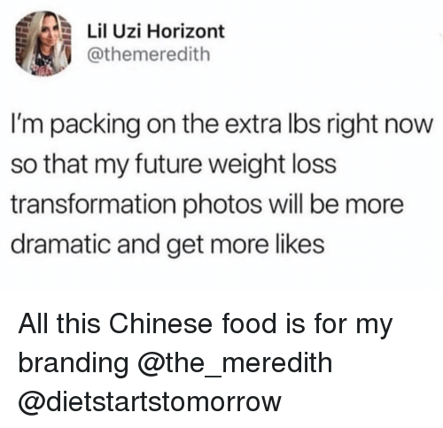 Chinese Food, Food, and Future: Lil Uzi Horizont  @themeredith  I'm packing on the extra lbs right now  so that my future weight loss  transformation photos will be more  dramatic and get more likes All this Chinese food is for my branding @the_meredith @dietstartstomorrow