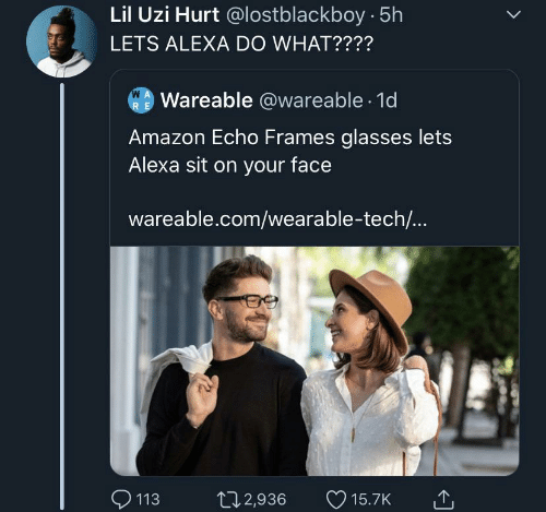 Amazon, Glasses, and Echo: Lil Uzi Hurt @lostblackboy 5h  LETS ALEXA DO WHAT????  W A  Wareable @wareable 1d  R E  Amazon Echo Frames glasses lets  Alexa sit on your face  wareable.com/wearable-tech...  113  t12,936  15.7K