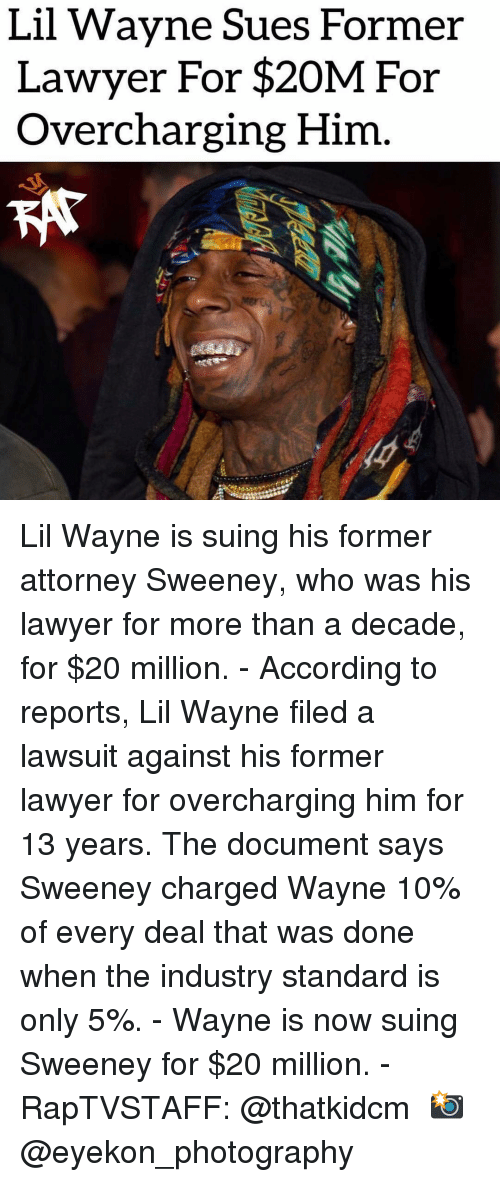 Lawsuit: Lil Wavne Sues Former  Lawyer For $20M For  Overcharging Him Lil Wayne is suing his former attorney Sweeney, who was his lawyer for more than a decade, for $20 million. - According to reports, Lil Wayne filed a lawsuit against his former lawyer for overcharging him for 13 years. The document says Sweeney charged Wayne 10% of every deal that was done when the industry standard is only 5%. - Wayne is now suing Sweeney for $20 million. - RapTVSTAFF: @thatkidcm 📸 @eyekon_photography