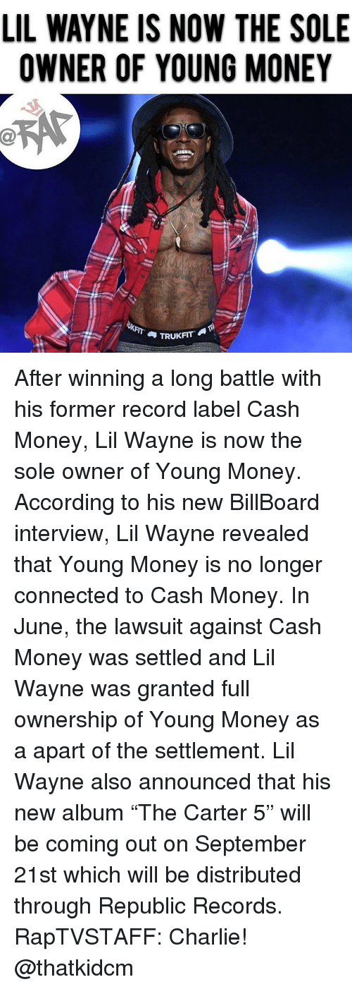 """Billboard, Charlie, and Lil Wayne: LIL WAYNE IS NOW THE SOLE  OWNER OF YOUNG MONEY  et  TRUKFIT After winning a long battle with his former record label Cash Money, Lil Wayne is now the sole owner of Young Money. According to his new BillBoard interview, Lil Wayne revealed that Young Money is no longer connected to Cash Money. In June, the lawsuit against Cash Money was settled and Lil Wayne was granted full ownership of Young Money as a apart of the settlement. Lil Wayne also announced that his new album """"The Carter 5"""" will be coming out on September 21st which will be distributed through Republic Records. RapTVSTAFF: Charlie! @thatkidcm"""