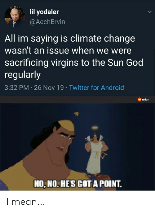 nov: lil yodaler  @AechErvin  All im saying is climate change  wasn't an issue when we were  sacrificing virgins to the Sun God  regularly  3:32 PM 26 Nov 19 · Twitter for Android  reddit  NO, NO. HE'S GOT A POINT. I mean…