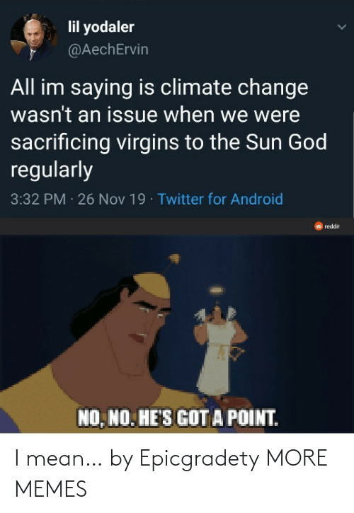 nov: lil yodaler  @AechErvin  All im saying is climate change  wasn't an issue when we were  sacrificing virgins to the Sun God  regularly  3:32 PM 26 Nov 19 · Twitter for Android  reddit  NO, NO. HE'S GOT A POINT. I mean… by Epicgradety MORE MEMES