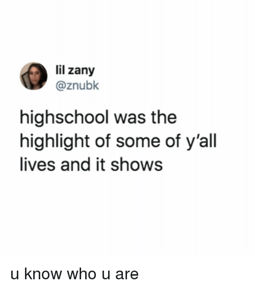 Relatable, Zany, and Who: lil zany  @znubk  highschool was the  highlight of some of y'all  lives and it shows u know who u are