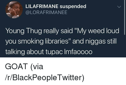 """Tupac: LILAFRIMANE suspended  @LORAFRIMANEE  Young Thug really said """"My weed loud  you smoking libraries"""" and niggas still  talking about tupac Imfaoooo GOAT (via /r/BlackPeopleTwitter)"""