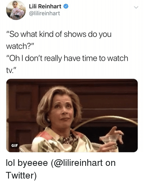 "Gif, Lol, and Memes: Lili Reinhart  ilireinhart  ""So what kind of shows do you  watch?""  ""Oh I don't really have time to watch  tv.  I1  GIF lol byeeee (@lilireinhart on Twitter)"