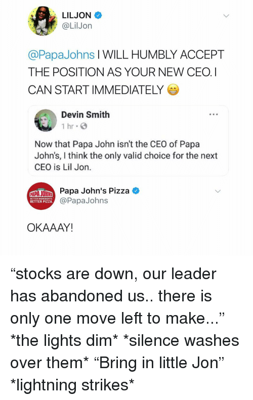 "Lil Jon: LILJON  @LilJon  @PapaJohns I WILL HUMBLY ACCEPT  THE POSITION AS YOUR NEW CEO. I  CAN START IMMEDIATELY  Devin Smith  1 hr  Now that Papa John isn't the CEO of Papa  John's, I think the only valid choice for the next  CEO is Lil Jon  Paa John's Pizza  BETTER INGREDIENTS.  BETTER PIZZA.  @PapaJohns  OKAAAY ""stocks are down, our leader has abandoned us.. there is only one move left to make..."" *the lights dim* *silence washes over them* ""Bring in little Jon"" *lightning strikes*"