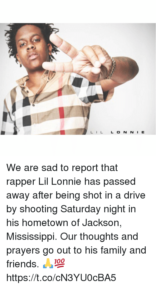 Drive By, Family, and Friends: LILL O N N I E We are sad to report that rapper Lil Lonnie has passed away after being shot in a drive by shooting Saturday night in his hometown of Jackson, Mississippi. Our thoughts and prayers go out to his family and friends. 🙏💯 https://t.co/cN3YU0cBA5