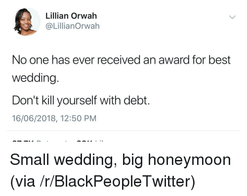 Blackpeopletwitter, Honeymoon, and Best: Lillian Orwah  @LillianOrwah  No one has ever received an award for best  wedding.  Don't kill yourself with debt.  16/06/2018, 12:50 PM Small wedding, big honeymoon (via /r/BlackPeopleTwitter)