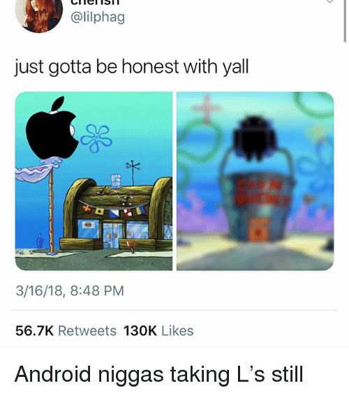 Android, Funny, and Still: @lilphag  just gotta be honest with yall  3/16/18, 8:48 PM  56.7K Retweets 130K Likes Android niggas taking L's still