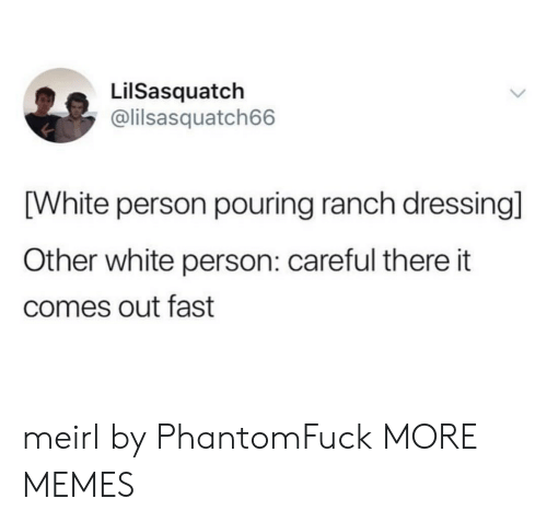 Dank, Memes, and Target: LilSasquatch  @lilsasquatch66  [White person pouring ranch dressing]  Other white person: careful there it  comes out fast meirl by PhantomFuck MORE MEMES