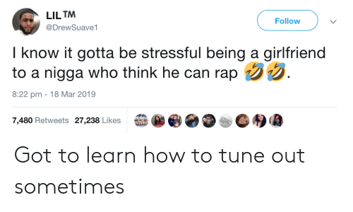 Rap, How To, and Girlfriend: LILTM  @DrewSuave1  Follow  I know it gotta be stressful being a girlfriend  to a nigga who think he can rap t  8:22 pm -18 Mar 2019  7,480 Retweets 27,238 Likes  益參 Got to learn how to tune out sometimes