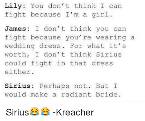 Memes, Dress, and Dresses: Lily  You don't think I can  fight because I'm a girl.  James: I don't think you can  fight because you're wearing a  wedding dress  For what it's  worth, I don't think Sirius  could fight in that dress  either.  Sirius Perhaps not  But I  would make a radiant bride. Sirius😂😂  -Kreacher