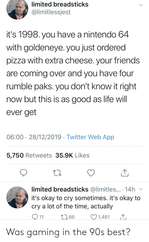 cry: limited breadsticks  @limitlessjest  it's 1998. you have a nintendo 64  with goldeneye. you just ordered  pizza with extra cheese. your friends  are coming over and you have four  rumble paks. you don't know it right  now but this is as good as life will  ever get  06:00 · 28/12/2019 · Twitter Web App  5,750 Retweets 35.9K Likes  limited breadsticks @limitles... · 14h v  it's okay to cry sometimes. it's okay to  cry a lot of the time, actually  O11  2766  1,481 Was gaming in the 90s best?