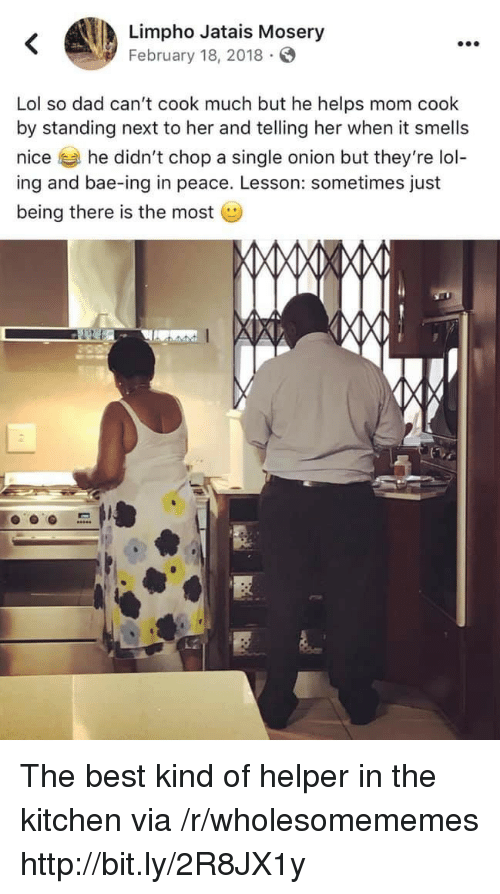 Bae, Dad, and Lol: Limpho Jatais Mosery  February 18, 2018  Lol so dad can't cook much but he helps mom cook  by standing next to her and telling her when it smells  nice he didn't chop a single onion but they're lol-  ing and bae-ing in peace. Lesson: sometimes just  being there is the most The best kind of helper in the kitchen via /r/wholesomememes http://bit.ly/2R8JX1y
