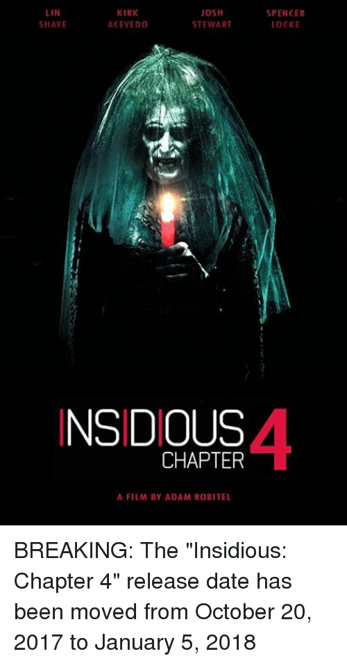 """insidious: LIN  KIRK  JOSH  STEWART  SHAYE  ACEVEDO  INSIDIOUS  CHAPTER  A FILM BY ADAM ROBITEL  SPENCER  LOCKE BREAKING: The """"Insidious: Chapter 4"""" release date has been moved from October 20, 2017 to January 5, 2018"""