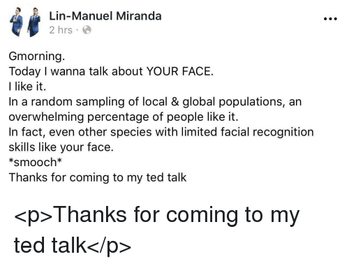 Ted, Limited, and Today: Lin-Manuel Miranda  2 hrs  Gmorning  Today I wanna talk about YOUR FACE  I like it.  In a random sampling of local & global populations, an  overwhelming percentage of people like it.  In fact, even other species with limited facial recognition  skills like your face  *smooch*  Thanks for coming to my ted talk <p>Thanks for coming to my ted talk</p>