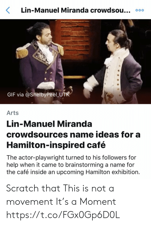 exhibition: Lin-Manuel Miranda crowdsou... 000  GIF via @ShelbyPeel U  Arts  Lin-Manuel Miranda  crowdsources name ideas for a  Hamilton-inspired café  The actor-playwright turned to his followers for  help when it came to brainstorming a name for  the café inside an upcoming Hamilton exhibition. Scratch that This is not a movement  It's a Moment https://t.co/FGx0Gp6D0L