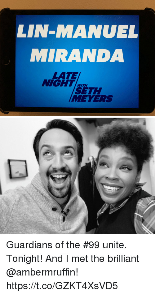 Memes, Brilliant, and 🤖: LIN-MANUEL  MIRANDA  LATE  NIGHT  WITH  SETH  MEVERS Guardians of the #99 unite.  Tonight! And I met the brilliant @ambermruffin! https://t.co/GZKT4XsVD5