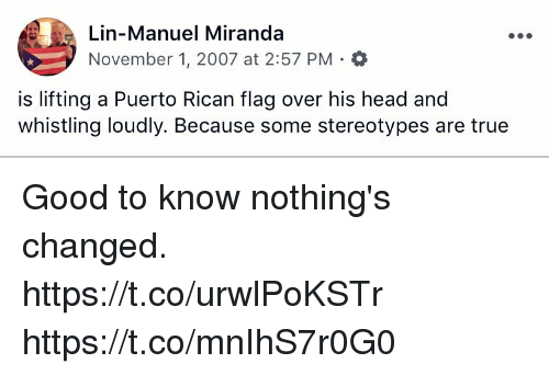 puerto rican: Lin-Manuel Miranda  November 1, 2007 at 2:57 PM . *  is lifting a Puerto Rican flag over his head and  whistling loudly. Because some stereotypes are true Good to know nothing's changed.  https://t.co/urwlPoKSTr https://t.co/mnIhS7r0G0