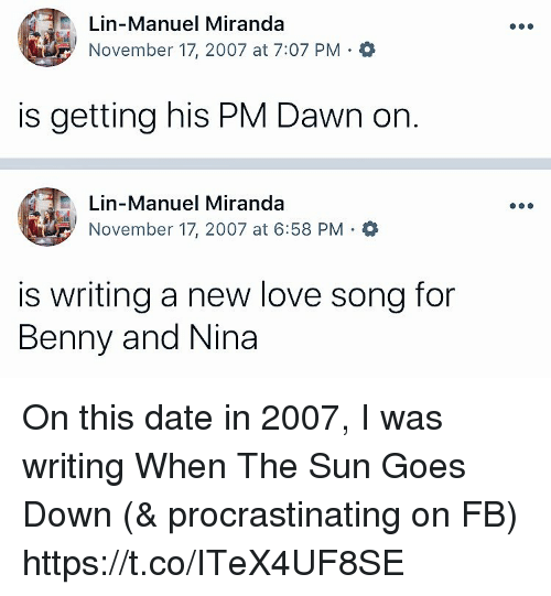 New Love: Lin-Manuel Miranda  November 17, 2007 at 7:07 PM Q  is getting his PM Dawn on  Lin-Manuel Miranda  November 17, 2007 at 6:58 PM .  is writing a new love song for  Benny and Nina On this date in 2007, I was writing When The Sun Goes Down (& procrastinating on FB) https://t.co/ITeX4UF8SE
