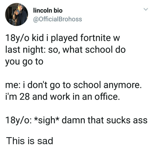 Ass, School, and Work: lincoln bio  @OfficialBrohoss  18y/o kid i played fortnite w  last night: so, what school do  you go to  me: i don't go to school anymore.  i'm 28 and work in an office.  18y/o: *sigh* damn that sucks ass This is sad