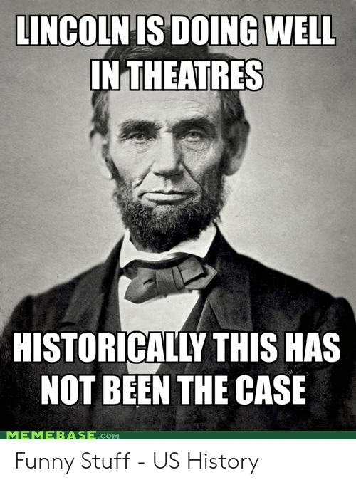 Funny Leadership Meme: LINCOLN IS DOING WELL  IN THEATRES  HISTORICALLY THIS HAS  NOT BEEN THE CASE  MEMEBASE.cOM Funny Stuff - US History