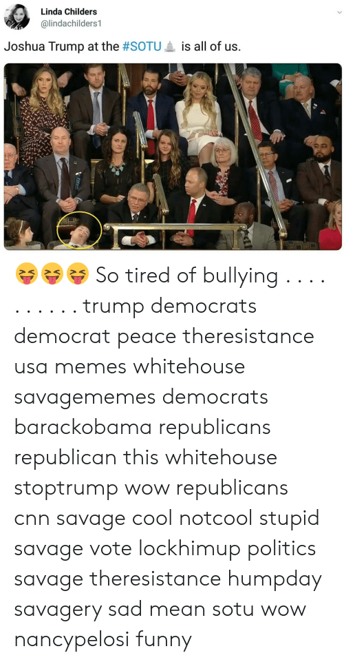 Usa Memes: Linda Childers  @lindachilders1  Joshua Trump at the #SOTU  is all of us. 😝😝😝 So tired of bullying . . . . . . . . . . trump democrats democrat peace theresistance usa memes whitehouse savagememes democrats barackobama republicans republican this whitehouse stoptrump wow republicans cnn savage cool notcool stupid savage vote lockhimup politics savage theresistance humpday savagery sad mean sotu wow nancypelosi funny