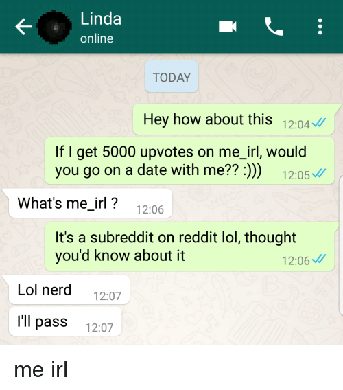 Lol, Nerd, and Reddit: Linda  online  TODAY  Hey how about this 12:04  If I get 5000 upvotes on me_irl, would  you go on a date with me?? :)) 12:05  What's me irl? 12:06  It's a subreddit on reddit lol, thought  you'd know about it  12:06  Lol nerd 12:07  l'll pass 12:07 me irl