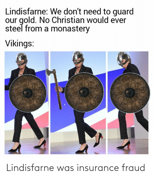 Dont Need: Lindisfarne: We don't need to guard  our gold. No Christian would ever  steel from a monastery  Vikings: Lindisfarne was insurance fraud