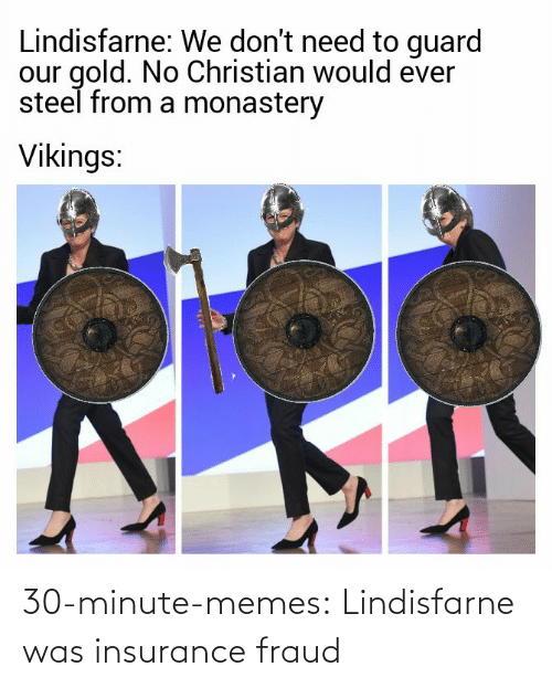 Memes, Tumblr, and Blog: Lindisfarne: We don't need to guard  our gold. No Christian would ever  steel from a monastery  Vikings: 30-minute-memes:  Lindisfarne was insurance fraud