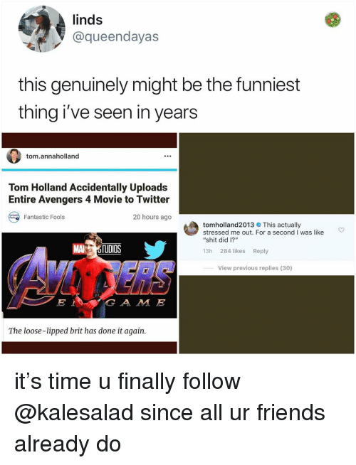 """Friends, Memes, and Shit: linds  @queendayas  this genuinely might be the funniest  thing i've seen in years  tom.annaholland  Tom Holland Accidentally Uploads  Entire Avengers 4 Movie to Twitter  20 hours ago  Fantastic Fools  tomholland2013 This actually  stressed me out. For a second I was like  """"shit did 1?""""  MA 5TUDİOS  13h 284 likes Reply  View previous replies (30)  G A M E  The loose-lipped brit has done it again. it's time u finally follow @kalesalad since all ur friends already do"""