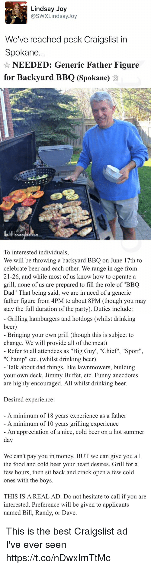 """Referance: Lindsay Joy  @SWX Lindsay Joy  We've reached peak Craigslist in  Spokane.   NEEDED: Generic Father Figure  for Backyard BBQ (Spokane)  om  To interested individuals,  We will be throwing a backyard BBQ on June 17th to  celebrate beer and each other. We range in age from  21-26, and while most of us know how to operate a  grill, none of us are prepared to fill the role of """"BBQ  Dad"""" hat being said, we are in need of a generic  father figure from 4PM to about  8PM (though you may  stay the full duration of the party). Duties include:   Grilling hamburgers and hotdogs (whilst drinking  beer  Bringing your own grill (though this is subject to  change. We will provide all of the meat)  Refer to all attendees as """"Big Guy """"Chief"""", """"Sport""""  """"Champ"""" etc. (whilst drinking beer)  Talk about dad things, like lawnmowers, building  your own deck, Jimmy Buffet, etc. Funny anecdotes  are highly encouraged. All whilst drinking beer.  Desired experience  A minimum of 18 years experience as a father  A minimum of 10 years grilling experience  An appreciation of a nice, cold beer on a hot summer  day  We can't pay you in money, BUT we can give you all  the food and cold beer your heart desires. Grill for a  few hours, then sit back and crack open a few cold  ones with the boys.  THIS IS A REAL AD. Do not hesitate to call if you are  interested. Preference will be given to applicants  named Bill, Randy, or Dave This is the best Craigslist ad I've ever seen https://t.co/nDwxImTtMc"""