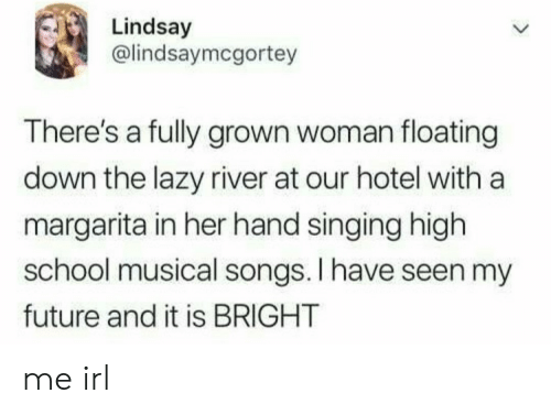 Future, High School Musical, and Lazy: Lindsay  @lindsaymcgortey  There's a fully grown woman floating  down the lazy river at our hotel with a  margarita in her hand singing high  school musical songs. I have seen my  future and it is BRIGHT me irl