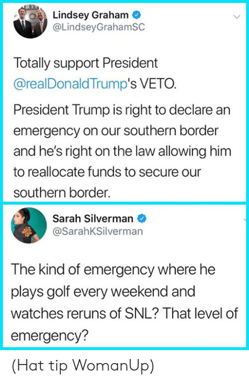 President Trump: Lindsey Graham  @LindseyGrahamSC  Totally support President  @realDonaldTrump's VETO.  President Trump is right to declare an  emergency on our southern border  and he's right on the law allowing him  to reallocate funds to secure our  southern border.  Sarah Silverman  @SarahKSilverman  The kind of emergency where he  plays golf every weekend and  watches reruns of SNL? That level of  emergency? (Hat tip WomanUp)