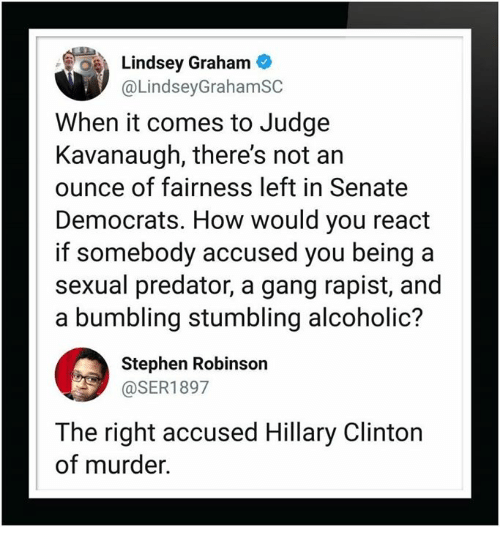 Hillary Clinton, Stephen, and Gang: Lindsey Graham  @LindseyGrahamSC  When it comes to Judge  Kavanaugh, there's not an  ounce of fairness left in Senate  Democrats. How would you react  if somebody accused you being a  sexual predator, a gang rapist, and  a bumbling stumbling alcoholic?  Stephen Robinson  @SER1897  The right accused Hillary Clinton  of murder.