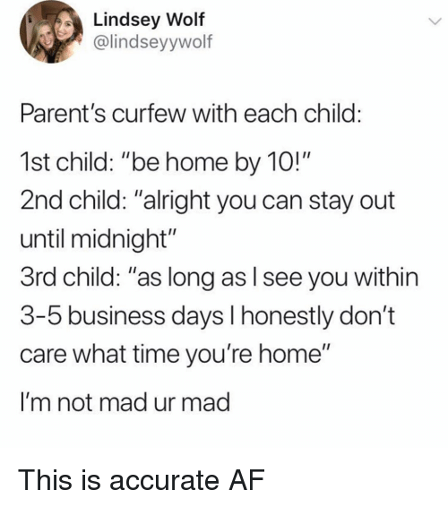 """3 5 Business Days: Lindsey Wolf  @lindseyywolf  Parent's curfew with each child:  1st child: """"be home by 10!""""  2nd child: """"alright you can stay out  until midnight""""  3rd child: """"as long as l see you within  3-5 business days l honestly don't  care what time you're home""""  I'm not mad ur mad This is accurate AF"""