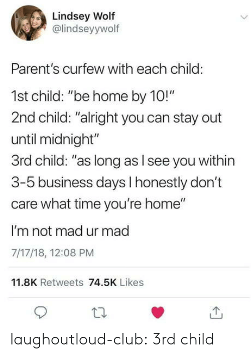 """3 5 Business Days: Lindsey Wolf  @lindseyywolf  Parent's curfew with each child:  1st child: """"be home by 10!""""  2nd child: """"alright you can stay out  until midnight""""  3rd child: """"as long as l see you within  3-5 business days I honestly don't  care what time you're home""""  I'm not mad ur mad  7/17/18, 12:08 PM  11.8K Retweets 74.5K Likes laughoutloud-club:  3rd child"""