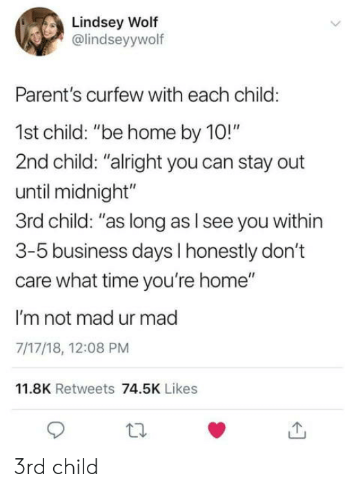 """3 5 Business Days: Lindsey Wolf  @lindseyywolf  Parent's curfew with each child:  1st child: """"be home by 10!""""  2nd child: """"alright you can stay out  until midnight""""  3rd child: """"as long as l see you within  3-5 business days I honestly don't  care what time you're home""""  I'm not mad ur mad  7/17/18, 12:08 PM  11.8K Retweets 74.5K Likes 3rd child"""