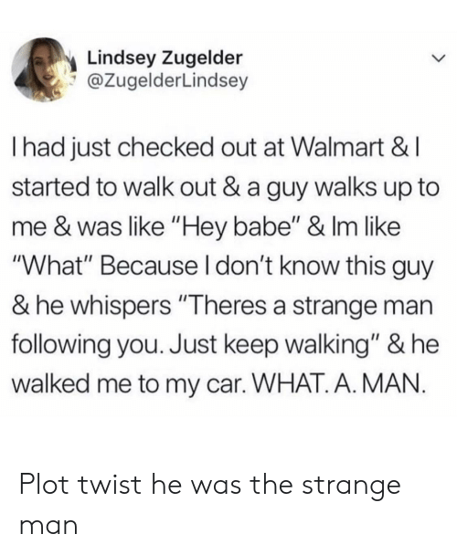 "Walmart, Car, and Following: Lindsey Zugelder  @ZugelderLindsey  I had just checked out at Walmart &I  started to walk out & a guy walks up to  me & was like ""Hey babe"" & Im like  ""What"" Because I don't know this guy  & he whispers ""Theres a strange man  following you. Just keep walking"" & he  walked me to my car. WHAT. A. MAN Plot twist he was the strange man"