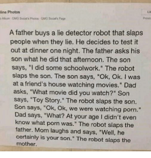 "what movie: line Photos  A father buys a lie detector robot that slaps  people when they lie. He decides to test it  out at dinner one night. The father asks his  son what he did that afternoon. The son  says, ""I did some schoolwork."" The robot  slaps the son. The son says, ""Ok, Ok. I was  at a friend's house watching movies."" Dad  asks, ""What movie did you watch?"" Son  says, ""Toy Story."" The robot slaps the son.  Son says, ""Ok, Ok, we were watching porn.""  Dad says, ""What? At your age I didn't even  know what porn was."" The robot slaps the  father. Mom laughs and says, ""Well, he  certainly is your son."" The robot slaps the  mother."