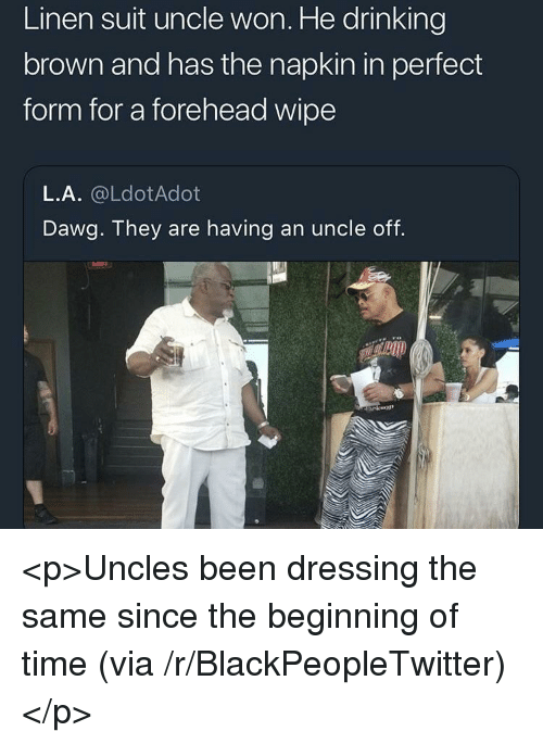 Perfect Form: Linen suit uncle won. He drinking  brown and has the napkin in perfect  form for a forehead wipe  L.A. @LdotAdot  Dawg. They are having an uncle off. <p>Uncles been dressing the same since the beginning of time (via /r/BlackPeopleTwitter)</p>