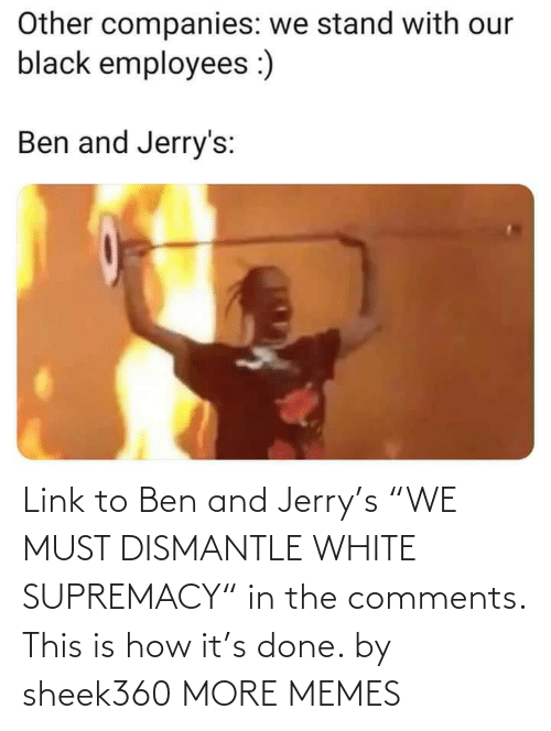 "How It: Link to Ben and Jerry's ""WE MUST DISMANTLE WHITE SUPREMACY"" in the comments. This is how it's done. by sheek360 MORE MEMES"
