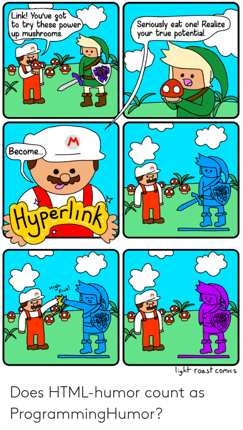 Power Up: Link! You've oot  to try these power  up mushrooms  Seriously eat one! Realize)  your true potential  Become..  light roast comics Does HTML-humor count as ProgrammingHumor?