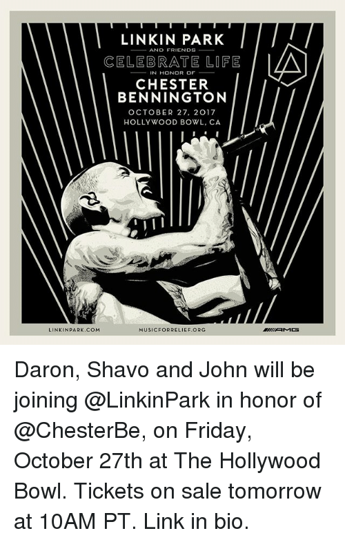 Friday, Life, and Memes: LINKIN PARK  CELEBRATE LIFE  IN HONOR OF  CHESTER  BENNINGTON  OCTOBER 27, 2017  HOLLYWOOD BOWL, CA  LINKINPARK.COM  MUSICFORRELIEF.ORG Daron, Shavo and John will be joining @LinkinPark in honor of @ChesterBe, on Friday, October 27th at The Hollywood Bowl. Tickets on sale tomorrow at 10AM PT. Link in bio.