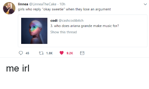 "Ariana Grande, Girls, and Music: linnea @LinneaTheCake 10h  girls who reply ""okay sweetie"" when they lose an argument  codi @cashcodibitch  3. who does ariana grande make music for?  Show this thread"