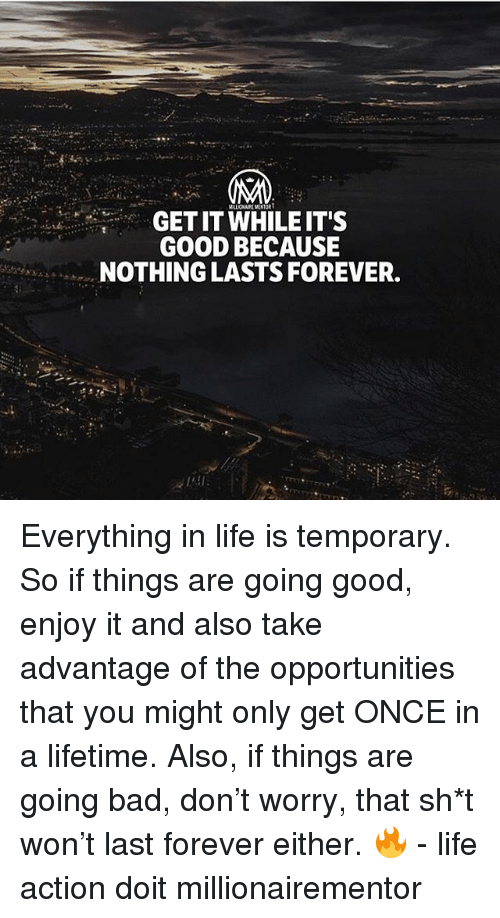 Bad, Life, and Memes: LIONAIRE MENTOR  GET IT WHILEIT'S  GO0D BECAUSE  NOTHING LASTS FOREVER. Everything in life is temporary. So if things are going good, enjoy it and also take advantage of the opportunities that you might only get ONCE in a lifetime. Also, if things are going bad, don't worry, that sh*t won't last forever either. 🔥 - life action doit millionairementor