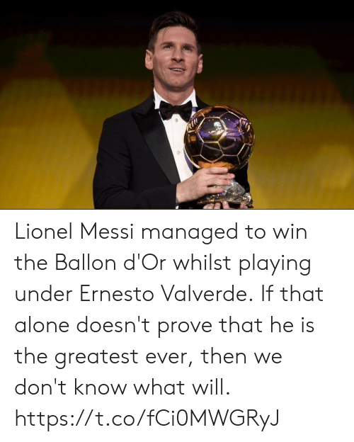 Managed: Lionel Messi managed to win the Ballon d'Or whilst playing under Ernesto Valverde.  If that alone doesn't prove that he is the greatest ever, then we don't know what will. https://t.co/fCi0MWGRyJ