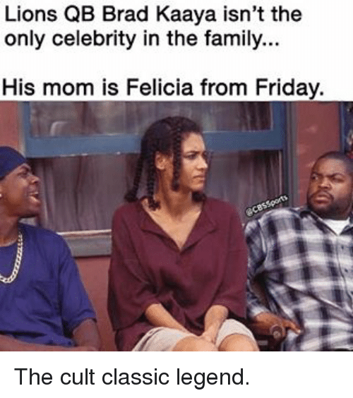Brads: Lions QB Brad Kaaya isn't the  only celebrity in the family...  His mom is Felicia from Friday. The cult classic legend.