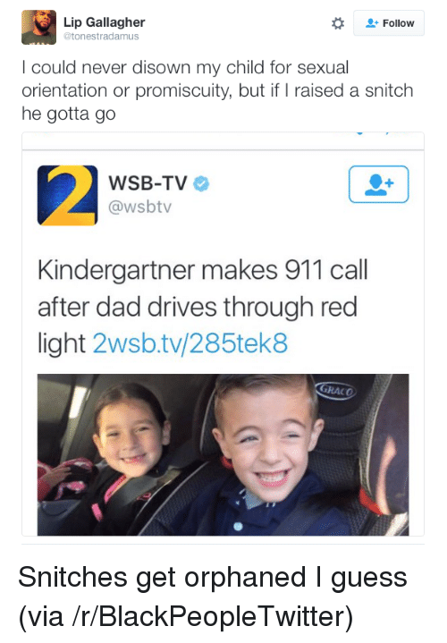 promiscuity: Lip Gallagher  @tonestradamus  Follow  I could never disown my child for sexual  orientation or promiscuity, but if raised a snitch  he gotta go  WSB-TV  @wsbtv  Kindergartner makes 911 call  after dad drives through red  light 2wsb.tv/285tek8  GRACO <p>Snitches get orphaned I guess (via /r/BlackPeopleTwitter)</p>