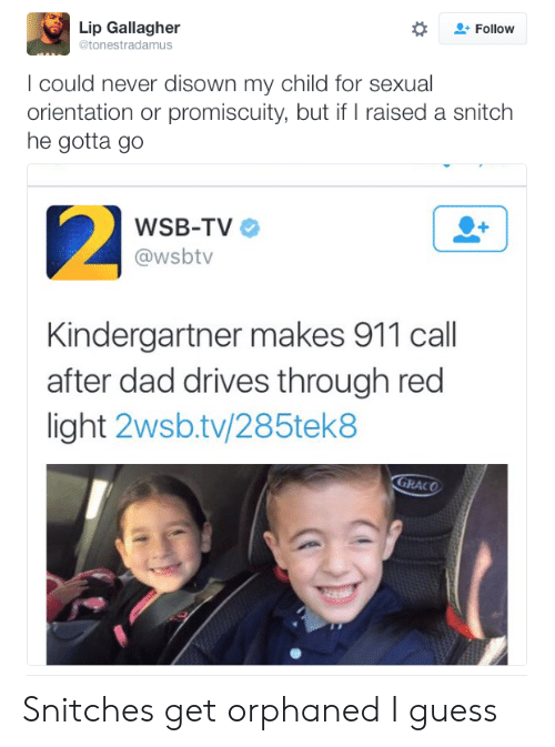 promiscuity: Lip Gallagher  @tonestradamus  Follow  I could never disown my child for sexual  orientation or promiscuity, but if raised a snitch  he gotta go  WSB-TV  @wsbtv  Kindergartner makes 911 call  after dad drives through red  light 2wsb.tv/285tek8  GRACO Snitches get orphaned I guess